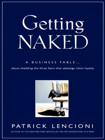Getting Naked: A Business Fable About Shedding The Three Fears That Sabotage Client Loyalty, By Patrick Lencioni, Jossey-Bass, 240 pp., 2010