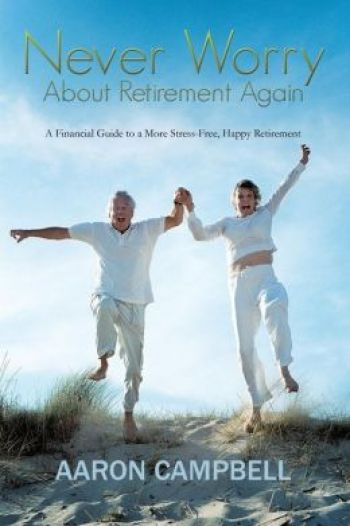Never Worry About Retirement Again: A Financial Guide To a More Stress-Free, Happy Retirement. By Aaron Campbell. Authorhouse. 95 pp.