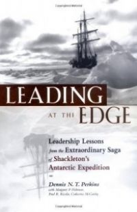 Leading At The Edge: Leadership Lessons From The Extraordinary Saga of Shackleton's Antarctic Expedition. (2nd Edition) By Dennis N.T. Perkins with Margaret P. Holtman and Jillian B. Murphy. Amacom. 288 pp.