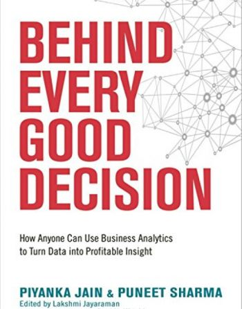 Behind Every Good Decision: How Anyone Can Use Business Analytics To Turn Data Into Profitable Insight. By Piyanka Jain and Puneet Sharma. Amacom. 256 pp.