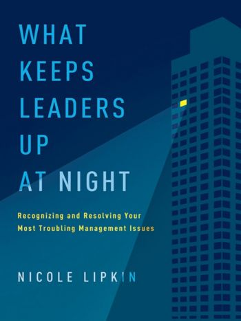 What Keeps Leaders Up at Night: Recognizing And Resolving Your Most Troubling Management Issues. By Nicole Lipkin. Amacom Books, 288 pp.