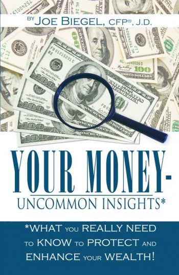 Your Money: Uncommon Insights: What You Really Need To Know To Protect And Enhance Your Wealth! By Joe Biegel, CFP, J.D. Infinity Publishing, 121 pp.