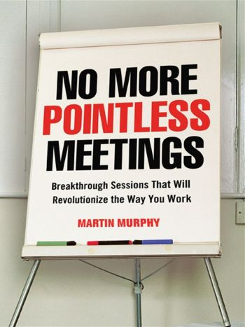 No More Pointless Meetings, Breakthrough Sessions That Will Revolutionize The Way You Work. By Martin Murphy, Amacom. 240 pp.