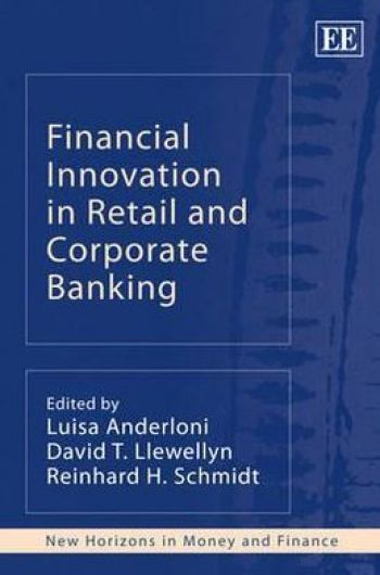 Financial Innovation in Retail and Corporate Banking (New Horizons in Money and Finance). Edited by Luisa Anderloni, David T. Llewellyn, Reinhard H. Schmidt. Edward Elgar Publishing, 339 pp.