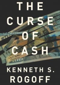 The Curse of Cash. By Kenneth S. Rogoff. Princeton University Press. 283 pp.