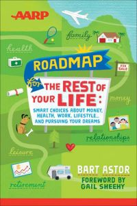 Roadmap For the Rest of Your Life:  Smart Choices About Money, Health, Work, Lifestyle ... And Pursuing Your Dreams. By Bart Astor. AARP/Wiley, 214 pp.