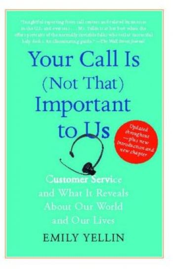 Your Call is (Not That) Important to Us: Customer Service and What it Reveals About Our World and Our Lives, by Emily Yellin, Free Press, 304 pp., 2009.