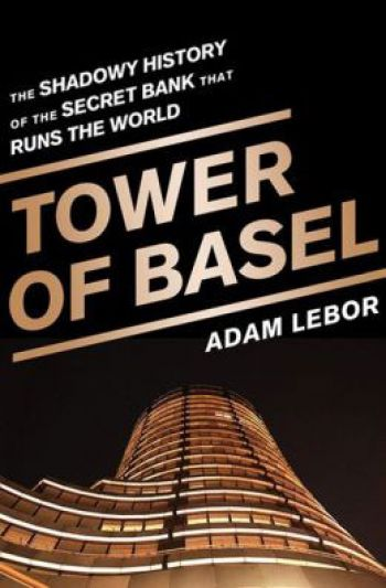 Tower of Basel: The Shadowy History Of The Secret Bank That Runs The World. By Adam LeBor. Public Affairs, 322 pp.