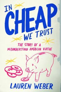 In Cheap We Trust: The Story of a Misunderstood American Virtue By Lauren Weber, 310 pp., Little, Brown and Co.
