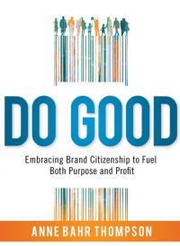 DO GOOD: Embracing Brand Citizenship To Fuel Both Purpose and Profit. By Anne Bahr Thompson. AMACOM Books, 257 pp.