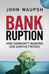 Bankruption: How Community Banking Can Survive Fintech. By John Waupsh. Wiley. 312 pp.