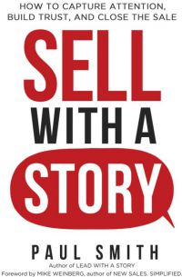 Sell With A Story: How To Capture Attention, Build Trust, And Close The Sale. By Paul Smith. Amacom. 290 pp.