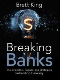 Breaking Banks: The Innovators, Rogues, and Strategists Rebooting Banking. By Brett King. Wiley. 288pp.