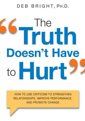 """The Truth Doesn't Have To Hurt"": How To Use Criticism To Strengthen Relationships, Improve Performance, And Promote Change, Deb Bright, Ed.D. Amacom. 244 pp."