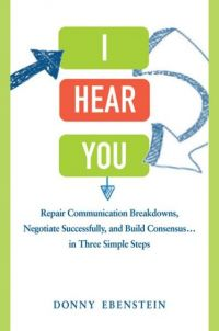 I Hear You: Repair Communication Breakdowns, Negotiate Successfully, and Build Consensus . . . in Three Simple Steps. By Donny Ebenstein. Amacom, 288 pages.