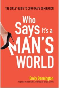 Who Says It's a Man's World: The Girls' Guide to Corporate Domination. By Emily Bennington. Amacom. 222 pp.