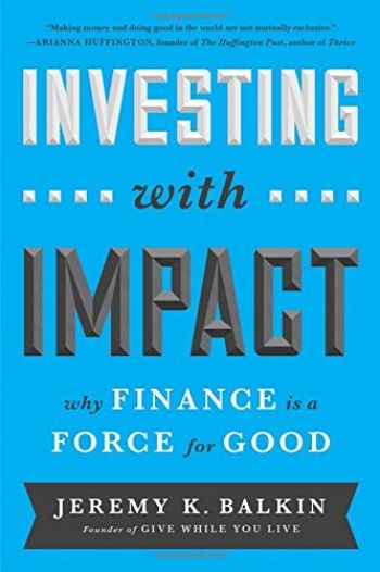 Investing With Impact: Why Finance Is A Force For Good. By Jeremy Balkin. Bibliomotion, 240 pp.