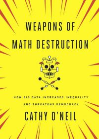 Weapons Of Math Destruction: How Big Data Increases Inequality And Threatens Democracy. By Cathy O'Neil. Crown Publishing Group, 262pp.