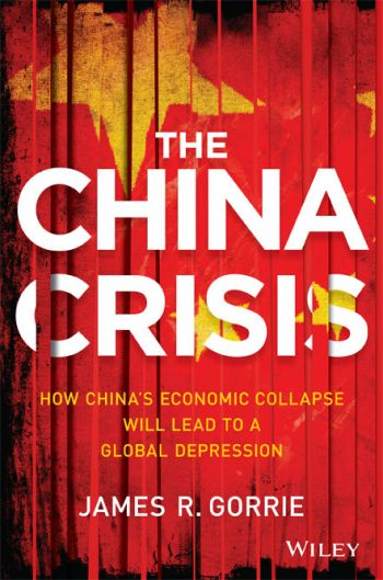The China Crisis: How China's Economic Collapse Will Lead To A Global Depression. By James R. Gorrie. Wiley, 292 pages