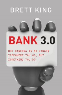 BANK 3.0: Why Banking Is No Longer Somewhere You Go, But Something You Do. By Brett King. Marshall Cavendish/Business. 400 pp.