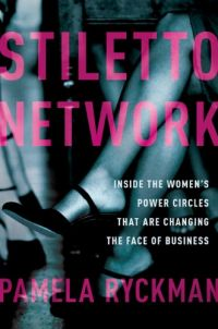 Stiletto Network: Inside The Women's Power Circles That Are Changing The Face Of Business. By Pamela Ryckman. Amacom. 272 pp.