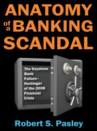 Excerpted from Anatomy Of A Banking Scandal: The Keystone Bank Failure—Harbinger Of The 2008 Financial Crisis. By Robert S. Pasley. Transaction Publishers. 336 pp.