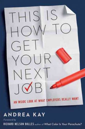This Is How To Get Your Next Job: An Inside Look At What Employers Really Want. By Andrea Kay. Amacom. 245 pp.