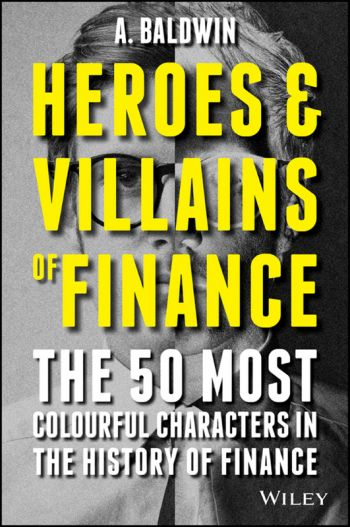 Heroes & Villains of Finance: The 50 Most Colourful Characters in the History of Finance. By A. Baldwin. John Wiley & Sons Ltd., 205 pp.