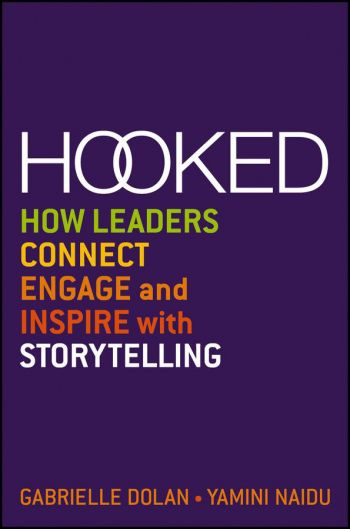 Hooked: How Leaders Connect, Engage, And Inspire With Storytelling. By Gabrielle Dolan and Yamini Naidu. Wiley. 216 pp.
